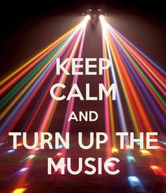 keep calm and turn up the music