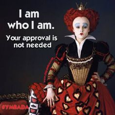I am who I am! Your approval is not needed!