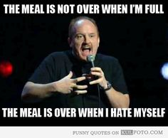 "The meal is not over when I'm full - Funny quote by Louis C.K.: ""The meal is over when I hate myself."""