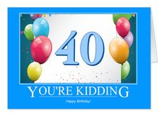 "40 - you're kidding! A friend said to me the other day ""I've just turned 40, I can't believe it!"" Yes we know how you feel! But I think it's nice to have a snatch of humour on your Birthday Card. Have you turned 40 yet? What do you think? I bet you'll crack a joke when you're writing inside the card."