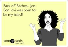 Back off Bitches... Jon Bon Jovi was born to be my baby!!! Lol wishful thinking.