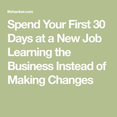Spend Your First 30 Days at a New Job Learning the Business Instead of Making Changes
