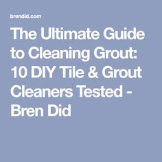 The Ultimate Guide to Cleaning Grout: 10 DIY Tile & Grout Cleaners Tested - Bren Did