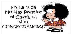 Mafalda.  En la vida no hay premios ni castigos sino consecuencias.