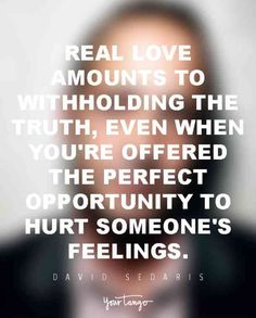 """Real love amounts to withholding the truth, even when you're offered the perfect opportunity to hurt someone's feelings."" — David Sedaris​"