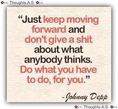thehouseoflisa: Sólo seguir adelante y no te importa una mierda lo que piensen los demás. Haz lo que tengas que hacer, para usted. ~ Johnny Depp