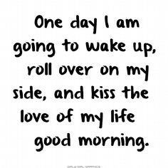 One Morning I Will Have You Here To Kiss good morning good morning quotes good morning love good morning love quotes sexy good morning quotes best good morning quotes good morning quotes for her i love you good morning quotes Love Your Life Quotes, Love Of My Life, Quotes To Live By, Me Quotes, My Love, Qoutes, Life Sayings, Quotations, Humor Quotes