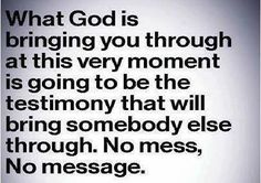 "Thank You Lord I trust you , you have the final say. "" No mess, no message. "" I'm an overcomer"