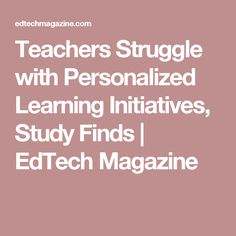 Teachers Struggle with Personalized Learning Initiatives, Study Finds | EdTech Magazine