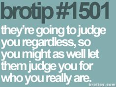 They're going to judge you regardless, so you might as well let them judge you for who you really are.