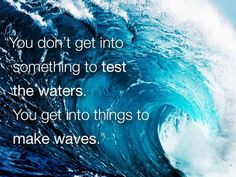 You don't get into something to test the waters. You get into things to make waves.