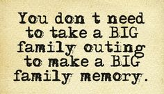 "You don't need to take a big family outing to make a big family memory. ~ ""New Jersey Family"" magazine"