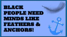 Black People Need Minds That are like Feathers and Anchors!