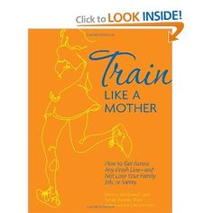 Train Like a Mother: How to Get Across Any Finish Line - and Not Lose Your Family, Job, or Sanity. Covers how to train for a race, including plans for 5K, 10K, half-marathon and marathon for both beginners and experienced runners.
