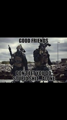good friends don't let you do stupid shit. alone Love this! Military Jokes, Army Humor, Military Life, Soldier Quotes, Army Quotes, Stupid Funny Memes, Haha Funny, Humor Militar, Wisdom Quotes
