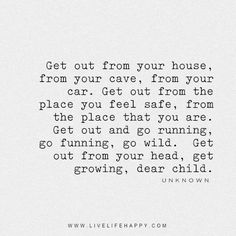 Get out from your house, from your cave, from your car.  Get out from the place you feel safe, from the place that you are.  Get out and go running, go funning, go wild.  Get out from your head, get growing, dear child. - Unknown