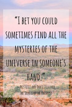 "Aristotle and Dante Discover the Secrets of the Universe by Benjamin Alire Sáenz ""I bet you could sometimes find all the mysteries of the universe in someone's hand."""