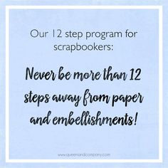 12 Step Program for Scrapbookers. Join the Queen & Co Facebook page for lots of fun scrapbook jokes, craft jokes, rubber stamp jokes and DIY jokes. We celebrate the funny side of crafting!