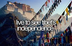 Live to see Tibet's independence.