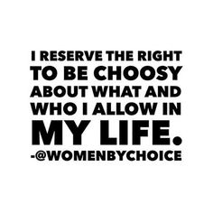 """""""I reserve the right to be choosy about what and who I allow in my life."""""""