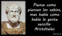 ... Aristóteles. Piensa como piensan los sabios, más habla como habla la gente sencilla.