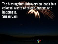 The bias against introversion leads to a colossal waste of talent, energy, and happiness. Susan Cain