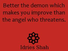 #sufism. Better the demon which makes you improve than the angel who threatens.