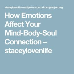How Emotions Affect Your Mind-Body-Soul Connection – staceylovenlife