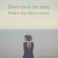 Don't count the days.Make the days count.