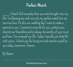 ________, I thank God everyday that you were brought into my life. For blessing me with not only my perfect match but my one true love. On this our wedding day I want to make a promise to you. I promise to provide for you, protect you, cherish our friendship...