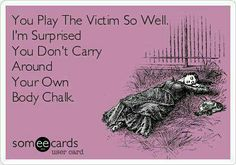 Lol!!!!! You play the Victim so well I'm surprised you don't carry your own body chalk. #ecards #funnies #HILARIOUS Someecards, Make It Yourself