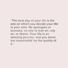 the best day of your life is the one on which you decide your life is your own. no apologies or excuses, no one to lean on, rely on, or blame. your life is an amazing journey, and you alone are responsible for the quality of it
