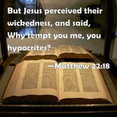 Matthew 22:18 But Jesus perceived their wickedness, and said, Why tempt you me, you hypocrites?