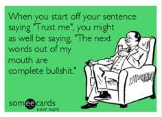 Trust me = bulls**t... haha