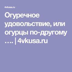 Огуречное удовольствие, или огурцы по-другому …. | 4vkusa.ru