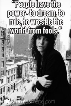 Quote from Patti Smith. We are awakening to the realization that fools have seized power and it's time to make moves (and movements) to reclaim our dreams.