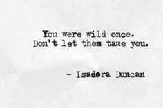 """""""You were wild once. Don't let them tame you"""" • Isadora Duncan"""