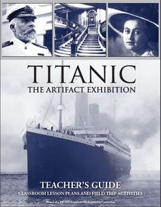 http://www.prxi.com/tguides/titanictg-us.pdf  Titanic: The Artifact Exhibition Teacher's Guide [pdf] (Lesson plans and activities for Elementary, Middle Grade and High School)