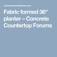 "Fabric formed 36"" planter – Concrete Countertop Forums"