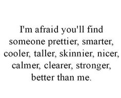 I'm afraid you'll find someone prettier, smarter, cooler, taller, skinnier, nicer, calmer, clearer, stronger, better than me (or you already have)