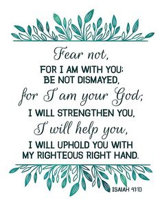Isaiah 41 Verse 10 - Fear not, for I am with you, be not dismayed for I am your God. Fear Quotes Bible, Bible Verses About Fear, Biblical Quotes, Religious Quotes, Encouragement Quotes, Faith Quotes, Verses On Fear, Scriptures On Fear, Quotes About Fear
