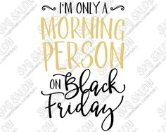 I'm Only A Morning Person On Black Friday Custom DIY Iron On Vinyl Women's Shirt Decal Cutting File in SVG, EPS, DXF, JPEG, and PNG Format