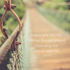 There are far, far better things ahead than any we leave behind. - C.S. Lewis  Inspirational quotes