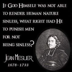 If god himself was not able to render human nature sinless, what right had he to punishmen men for not being sinless?  ~ Jean Meslier sin