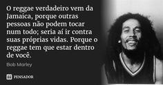 O reggae verdadeiro vem da Jamaica, porque outras pessoas não podem tocar num todo; seria aí ir contra suas próprias vidas. Porque o reggae tem que estar dentro de você. — Bob Marley