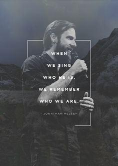 """""""When we sing who He is, we remember who we are."""" -Jonathan Helser"""