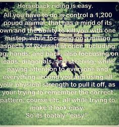 Tell me again why you think it's easy? And no. You can't say that I do nothing. The most you have probably done is gone on a pony ride. You can't say anything until you get on and try to do what I do. But then again, you wouldn't be able to. So don't say that horseback riding is NOT a sport, because it is.