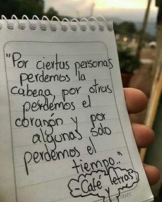 Por ciertas personas perdemos la cabeza, por otras perdemos el corazón y por algunas solo perdemos el tiempo.