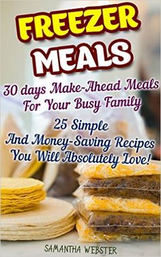 Freezer Meals: 30 days Make-Ahead Meals For Your Busy Family. 25 Simple And Money-Saving Recipes You Will Absolutely Love!: (Freezer Recipes, 365 Days ... cookbook for two, dump dinners cookbook 1) - Kindle edition by Samantha Webster. Cookbooks, Food & Wine Kindle eBooks @ Amazon.com.