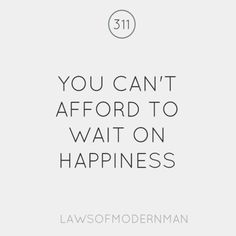 The truth, you can't afford to wait on Happiness - Laws of Modern Man